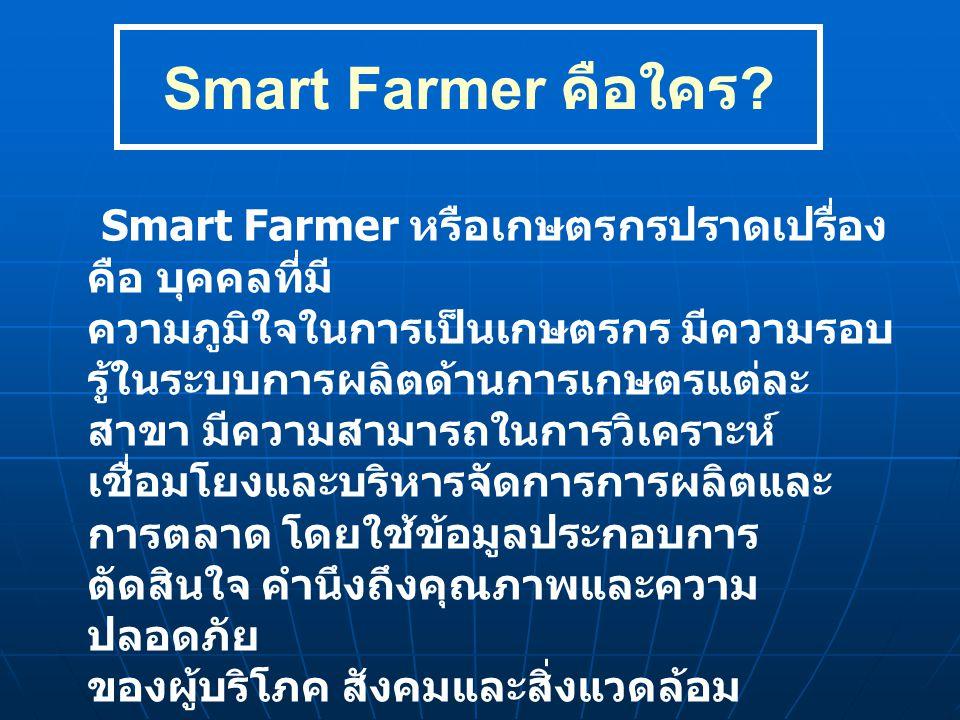 Smart Farmer คือใคร ? Smart Farmer หรือเกษตรกรปราดเปรื่อง คือ บุคคลที่มี ความภูมิใจในการเป็นเกษตรกร มีความรอบ รู้ในระบบการผลิตด้านการเกษตรแต่ละ สาขา ม