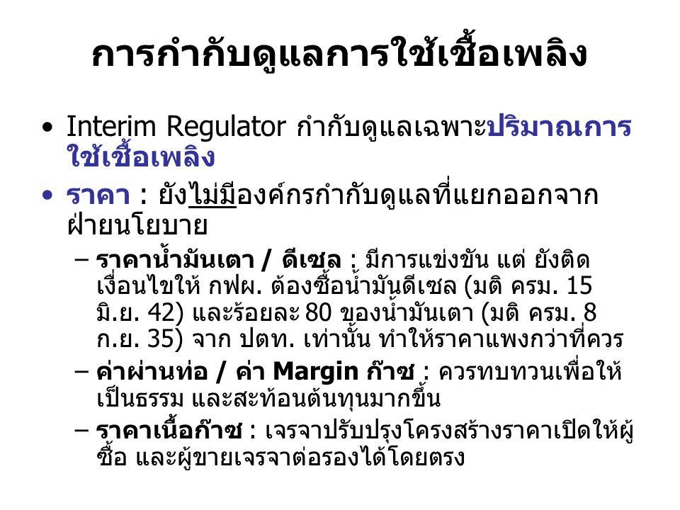 การกำกับดูแลการใช้เชื้อเพลิง Interim Regulator กำกับดูแลเฉพาะปริมาณการ ใช้เชื้อเพลิง ราคา : ยังไม่มีองค์กรกำกับดูแลที่แยกออกจาก ฝ่ายนโยบาย –ราคาน้ำมัน