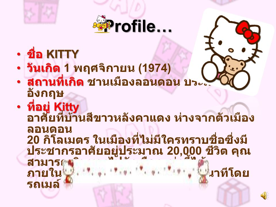 Profile… ชื่อ KITTY ชื่อ KITTY วันเกิด วันเกิด 1 พฤศจิกายน (1974) สถานที่เกิด สถานที่เกิด ชานเมืองลอนดอน ประเทศ อังกฤษ ที่อยู่ Kitty ที่อยู่ Kitty อาศัยที่บ้านสีขาวหลังคาแดง ห่างจากตัวเมือง ลอนดอน 20 กิโลเมตร ในเมืองที่ไม่มีใครทราบชื่อซึ่งมี ประชากรอาศัยอยู่ประมาณ 20,000 ชีวิต คุณ สามารถเดินทางไปยังเมืองแห่งนี้ได้ ภายใน 20 นาทีโดยรถยนต์ หรือ 30 นาทีโดย รถเมล์