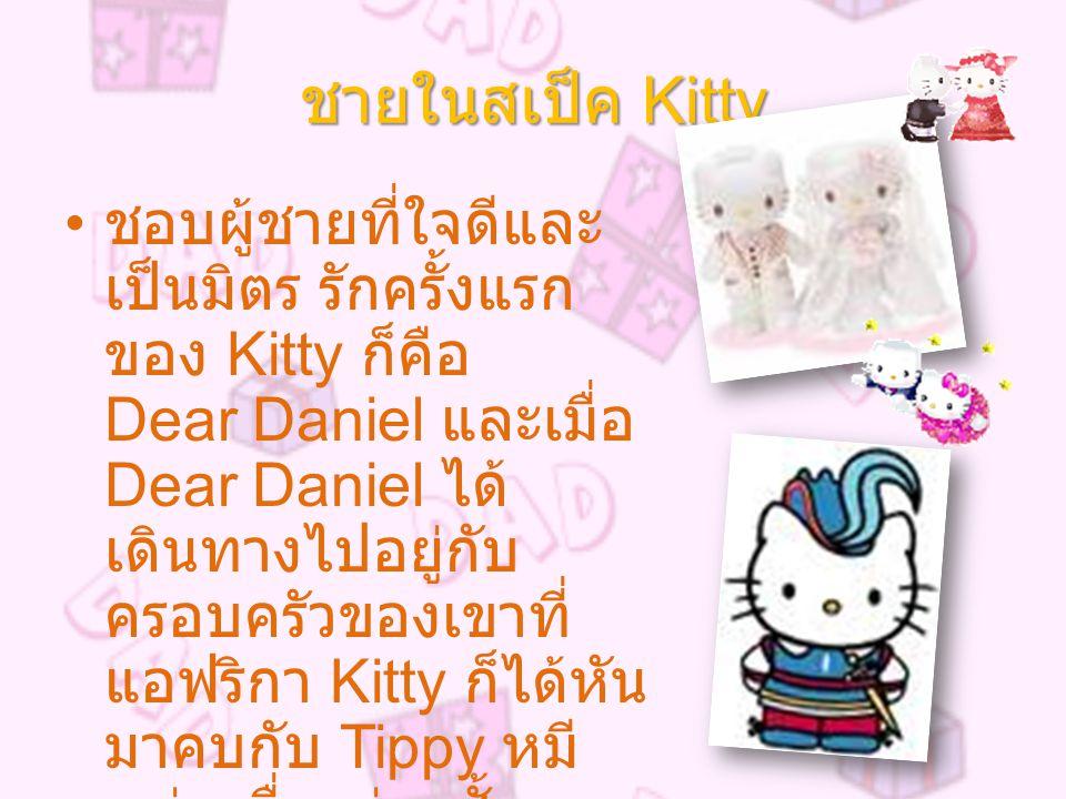ชายในสเป็ค Kitty ชอบผู้ชายที่ใจดีและ เป็นมิตร รักครั้งแรก ของ Kitty ก็คือ Dear Daniel และเมื่อ Dear Daniel ได้ เดินทางไปอยู่กับ ครอบครัวของเขาที่ แอฟริกา Kitty ก็ได้หัน มาคบกับ Tippy หมี หนุ่มเพื่อนร่วมชั้น