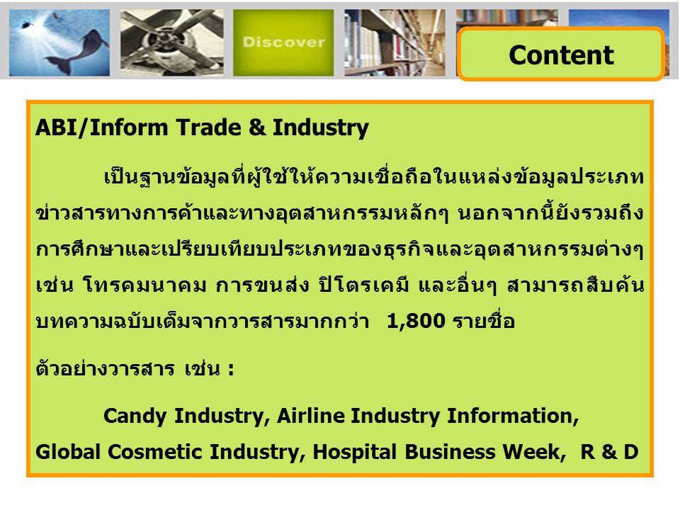 ABI/Inform Trade & Industry เป็นฐานข้อมูลที่ผู้ใช้ให้ความเชื่อถือในแหล่งข้อมูลประเภท ข่าวสารทางการค้าและทางอุตสาหกรรมหลักๆ นอกจากนี้ยังรวมถึง การศึกษาและเปรียบเทียบประเภทของธุรกิจและอุตสาหกรรมต่างๆ เช่น โทรคมนาคม การขนส่ง ปิโตรเคมี และอื่นๆ สามารถสืบค้น บทความฉบับเต็มจากวารสารมากกว่า 1,800 รายชื่อ ตัวอย่างวารสาร เช่น : Candy Industry, Airline Industry Information, Global Cosmetic Industry, Hospital Business Week, R & D Content