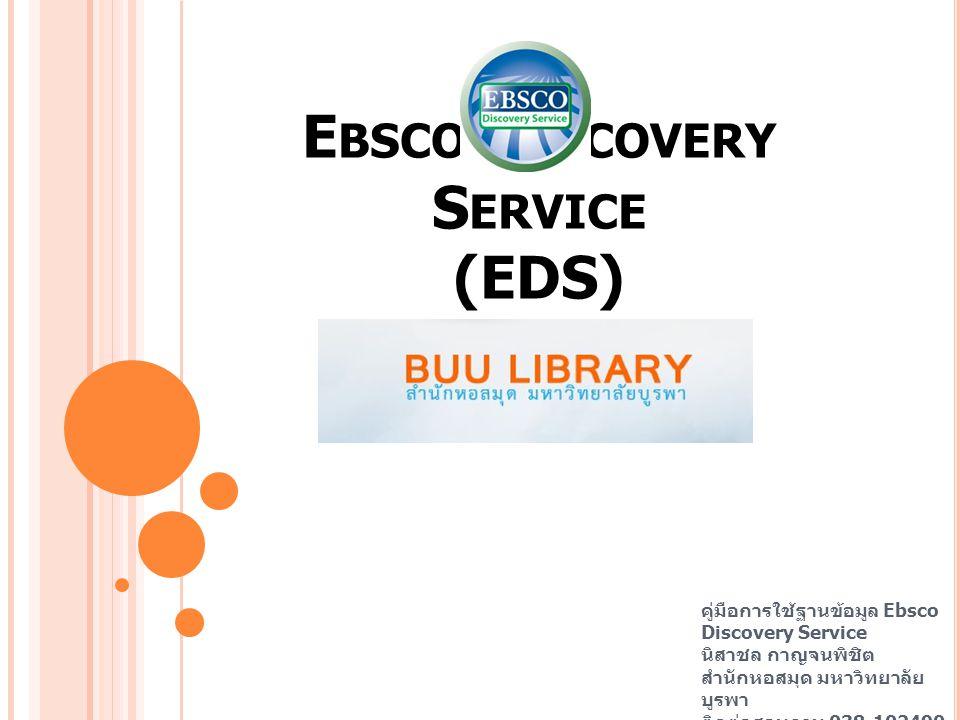 E BSCO D ISCOVERY S ERVICE (EDS) คู่มือการใช้ฐานข้อมูล Ebsco Discovery Service นิสาชล กาญจนพิชิต สำนักหอสมุด มหาวิทยาลัย บูรพา ติดต่อสอบถาม 038-102490