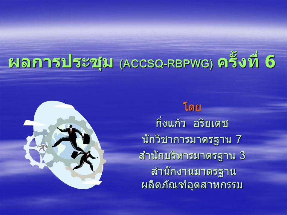 ผลการประชุม (ACCSQ-RBPWG) ครั้งที่ 6 โดย กิ่งแก้ว อริยเดช นักวิชาการมาตรฐาน 7 สำนักบริหารมาตรฐาน 3 สำนักงานมาตรฐาน ผลิตภัณฑ์อุตสาหกรรม สำนักงานมาตรฐาน ผลิตภัณฑ์อุตสาหกรรม