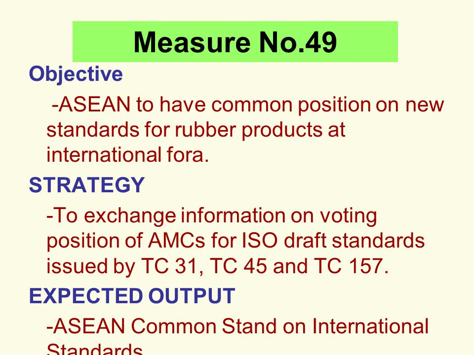 Measure No.49 Objective -ASEAN to have common position on new standards for rubber products at international fora. STRATEGY -To exchange information o