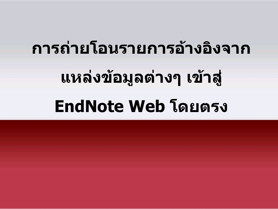 การถ่ายโอนรายการอ้างอิงจาก แหล่งข้อมูลต่างๆ เข้าสู่ EndNote Web โดยตรง