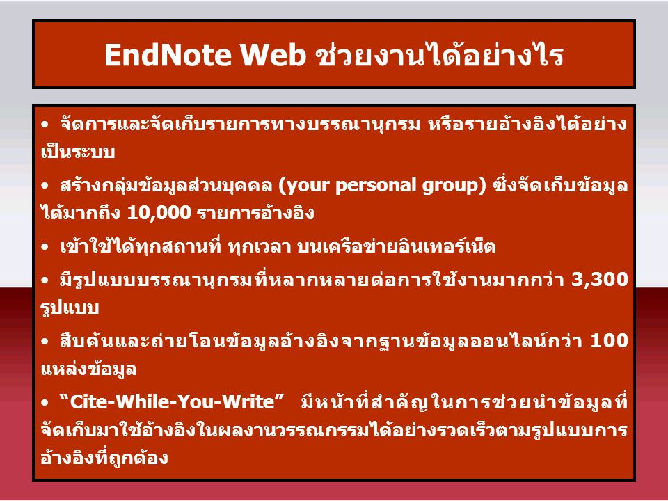 EndNote Web ช่วยงานได้อย่างไร จัดการและจัดเก็บรายการทางบรรณานุกรม หรือรายอ้างอิงได้อย่าง เป็นระบบ สร้างกลุ่มข้อมูลส่วนบุคคล (your personal group) ซึ่งจัดเก็บข้อมูล ได้มากถึง 10,000 รายการอ้างอิง เข้าใช้ได้ทุกสถานที่ ทุกเวลา บนเครือข่ายอินเทอร์เน็ต มีรูปแบบบรรณานุกรมที่หลากหลายต่อการใช้งานมากกว่า 3,300 รูปแบบ สืบค้นและถ่ายโอนข้อมูลอ้างอิงจากฐานข้อมูลออนไลน์กว่า 100 แหล่งข้อมูล Cite-While-You-Write มีหน้าที่สำคัญในการช่วยนำข้อมูลที่ จัดเก็บมาใช้อ้างอิงในผลงานวรรณกรรมได้อย่างรวดเร็วตามรูปแบบการ อ้างอิงที่ถูกต้อง