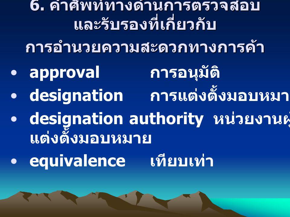 6. คำศัพท์ทางด้านการตรวจสอบ และรับรองที่เกี่ยวกับ การอำนวยความสะดวกทางการค้า approval การอนุมัติ designation การแต่งตั้งมอบหมาย designation authority