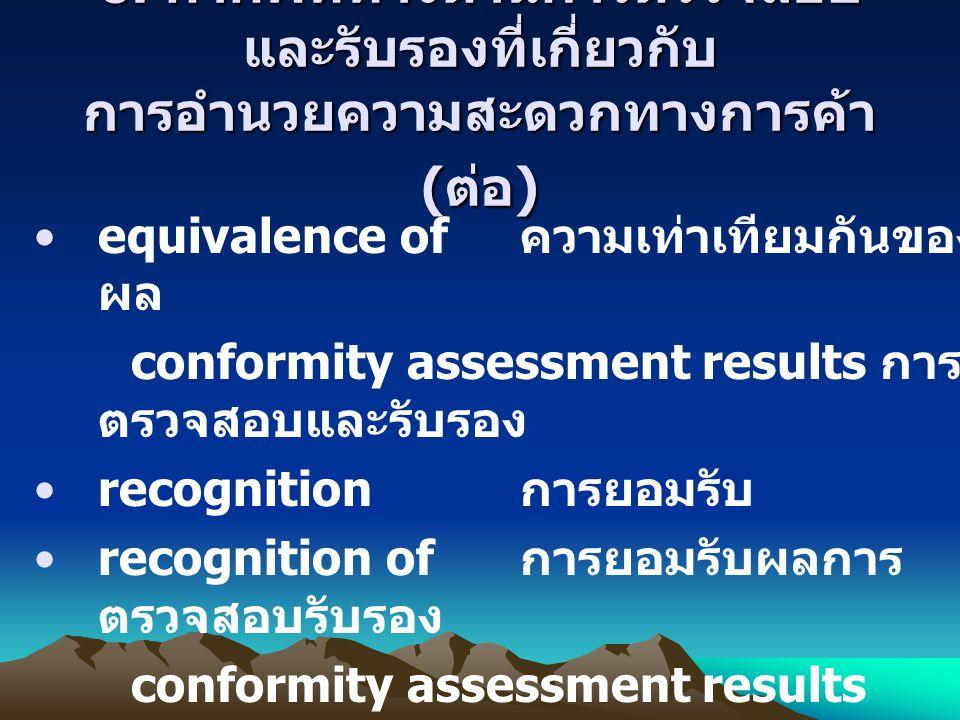 6. คำศัพท์ทางด้านการตรวจสอบ และรับรองที่เกี่ยวกับ การอำนวยความสะดวกทางการค้า ( ต่อ ) equivalence of ความเท่าเทียมกันของ ผล conformity assessment resul