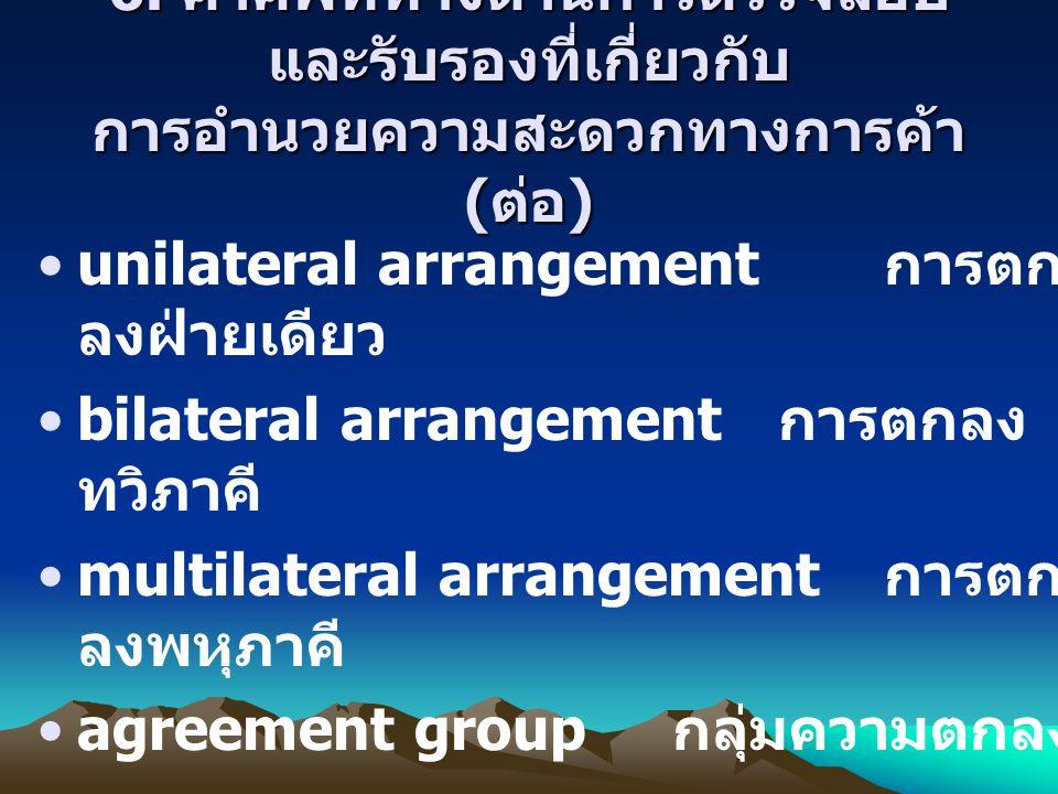 6. คำศัพท์ทางด้านการตรวจสอบ และรับรองที่เกี่ยวกับ การอำนวยความสะดวกทางการค้า ( ต่อ ) unilateral arrangement การตก ลงฝ่ายเดียว bilateral arrangement กา