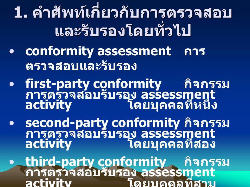 1. คำศัพท์เกี่ยวกับการตรวจสอบ และรับรองโดยทั่วไป conformity assessment การ ตรวจสอบและรับรอง first-party conformity กิจกรรม การตรวจสอบรับรอง assessment