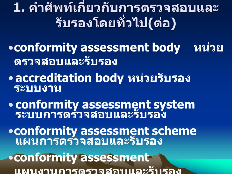 1. คำศัพท์เกี่ยวกับการตรวจสอบและ รับรองโดยทั่วไป ( ต่อ ) conformity assessment body หน่วย ตรวจสอบและรับรอง accreditation body หน่วยรับรอง ระบบงาน conf