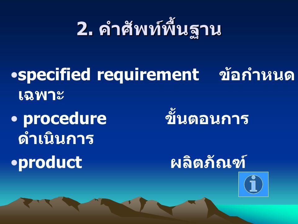 2. คำศัพท์พื้นฐาน specified requirement ข้อกำหนด เฉพาะ procedure ขั้นตอนการ ดำเนินการ product ผลิตภัณฑ์