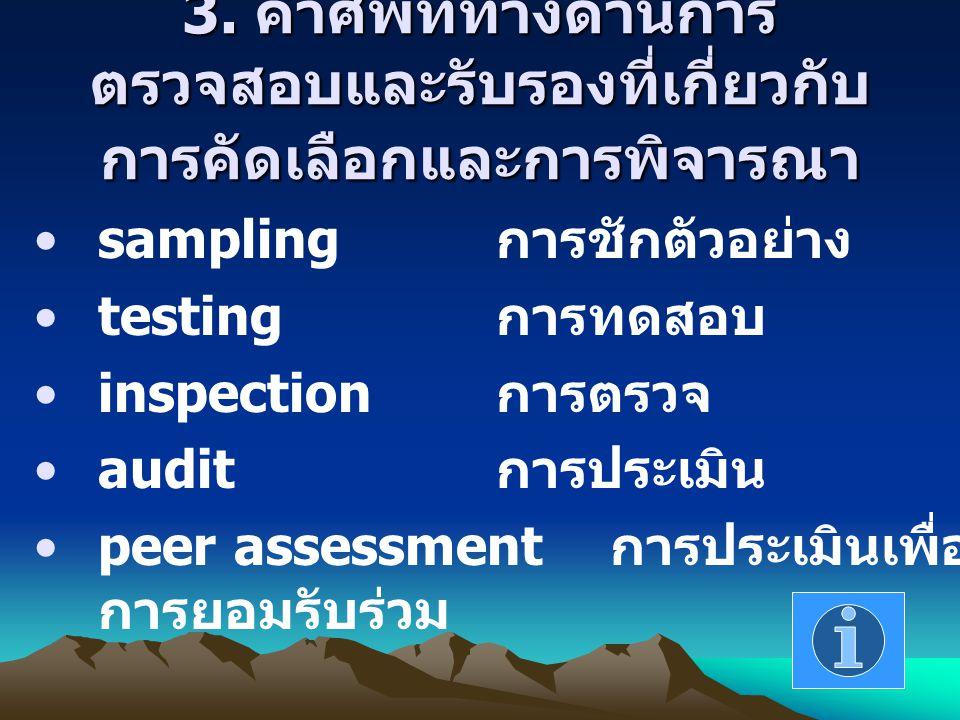 3. คำศัพท์ทางด้านการ ตรวจสอบและรับรองที่เกี่ยวกับ การคัดเลือกและการพิจารณา sampling การชักตัวอย่าง testing การทดสอบ inspection การตรวจ audit การประเมิ