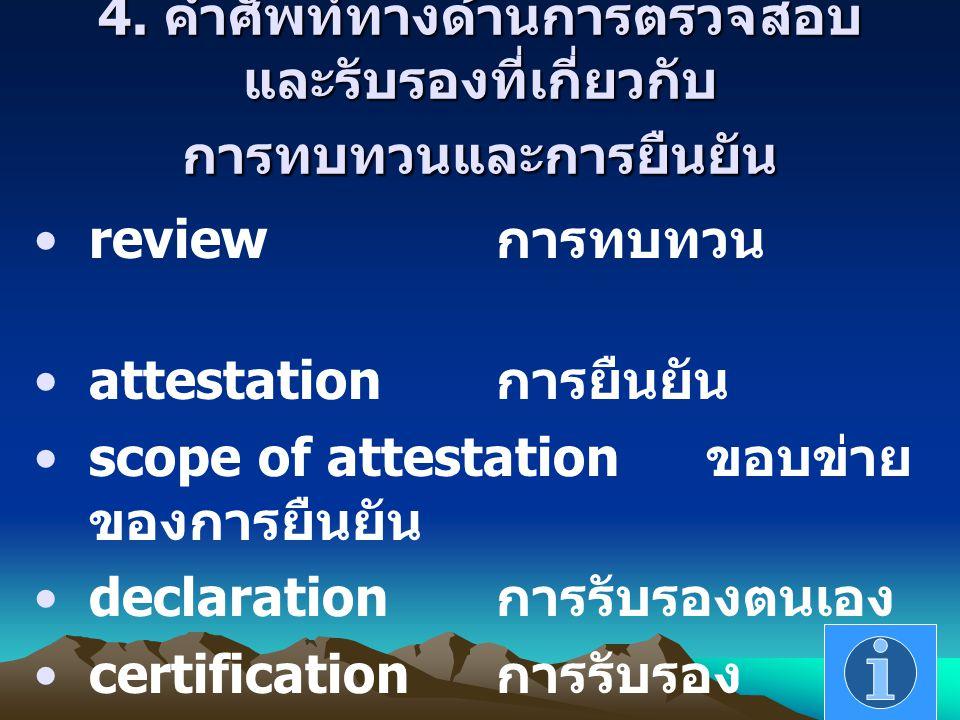4. คำศัพท์ทางด้านการตรวจสอบ และรับรองที่เกี่ยวกับ การทบทวนและการยืนยัน review การทบทวน attestation การยืนยัน scope of attestation ขอบข่าย ของการยืนยัน