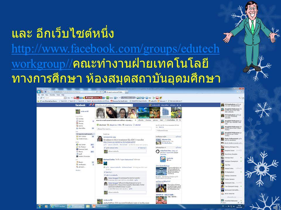 และ อีกเว็บไซต์หนึ่ง http://www.facebook.com/groups/edutech workgroup// http://www.facebook.com/groups/edutech workgroup// คณะทำงานฝ่ายเทคโนโลยี ทางกา