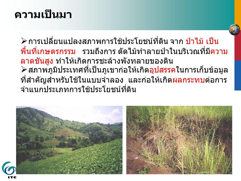 ความเป็นมา  การเปลี่ยนแปลงสภาพการใช้ประโยชน์ที่ดิน จาก ป่าไม้ เป็น พื้นที่เกษตรกรรม รวมถึงการ ตัดไม้ทำลายป่าในบริเวณที่มีความ ลาดชันสูง ทำให้เกิดการชะล้างพังทลายของดิน  สภาพภูมิประเทศที่เป็นภูเขาก่อให้เกิดอุปสรรคในการเก็บข้อมูล ที่สำคัญสำหรับใช้ในแบบจำลอง และก่อให้เกิดผลกระทบต่อการ จำแนกประเภทการใช้ประโยชน์ที่ดิน