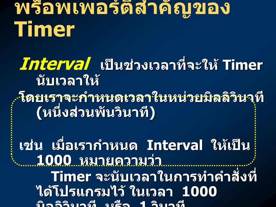 เป็นการเลือกว่าจะให้ Timer ทำงานนับเวลาตามช่วงเวลา ที่กำหนดหรือไม่ Enable เป็นการเลือกว่าจะให้ Timer ทำงานนับเวลาตามช่วงเวลา ที่กำหนดหรือไม่เช่น timer1.Enabled = true; timer1.Enabled = true; หมายความว่า กำหนดให้ timer1 เริ่มต้นทำงาน timer1.Enabled = false; timer1.Enabled = false; หมายความว่า กำหนดให้ timer1 หยุดทำงาน พร็อพเพอร์ตี้สำคัญของ Timer
