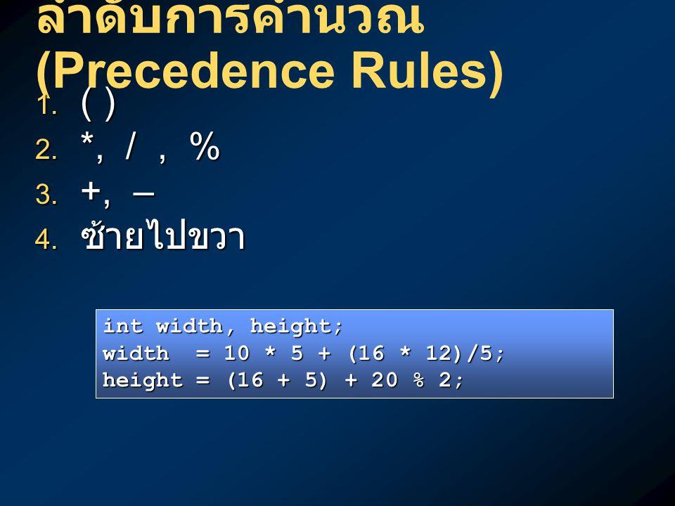 ลำดับการคำนวณ (Precedence Rules)  ( )  *, /, %  +, –  ซ้ายไปขวา int width, height; width = 10 * 5 + (16 * 12)/5; height = (16 + 5) + 20 % 2;