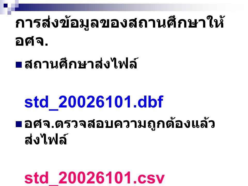 การส่งข้อมูลของสถานศึกษาให้ อศจ. สถานศึกษาส่งไฟล์ std_20026101.dbf อศจ. ตรวจสอบความถูกต้องแล้ว ส่งไฟล์ std_20026101.csv