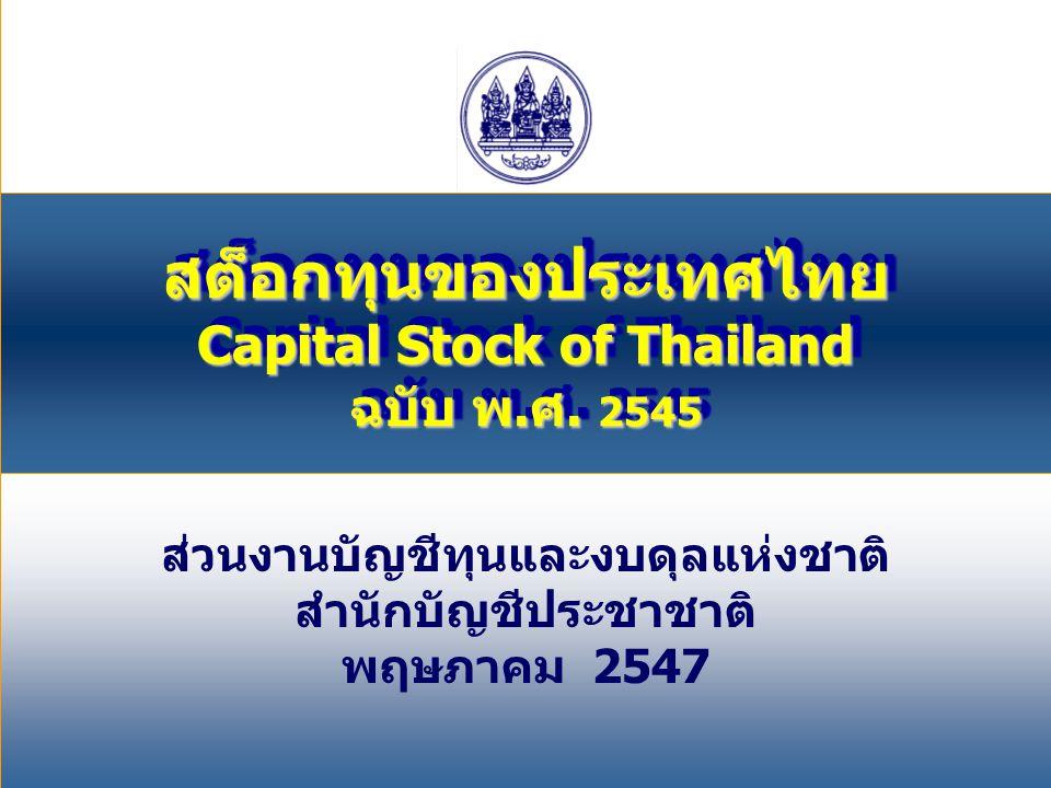 1 ส่วนงานบัญชีทุนและงบดุลแห่งชาติ สำนักบัญชีประชาชาติ พฤษภาคม 2547 สต็อกทุนของประเทศไทย Capital Stock of Thailand ฉบับ พ.ศ. 2545 สต็อกทุนของประเทศไทย