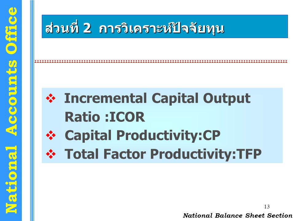 13 National Accounts Office ส่วนที่ 2 การวิเคราะห์ปัจจัยทุน  Incremental Capital Output Ratio :ICOR  Capital Productivity:CP  Total Factor Producti
