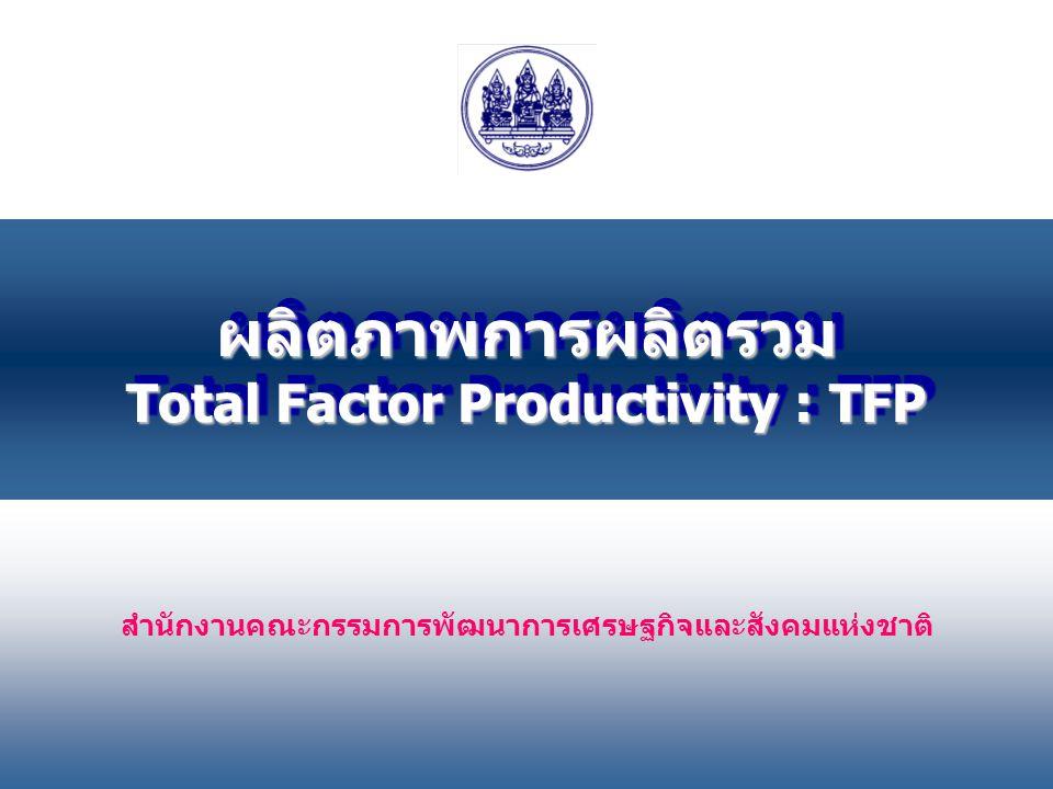 1 สำนักงานคณะกรรมการพัฒนาการเศรษฐกิจและสังคมแห่งชาติ ผลิตภาพการผลิตรวม Total Factor Productivity : TFP ผลิตภาพการผลิตรวม