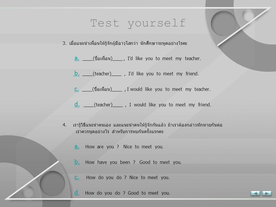 Test yourself 1. นักศึกษาต้องกล่าวแนะนำตนเองกับคนที่ไม่รู้จักกันมาก่อน นักศึกษาต้องพูดอย่างไรคะ a. I'm ____(ชื่อนักศึกษา) ____. Who are you ? a. b. Wh