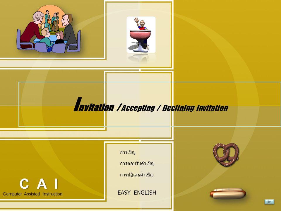 I nvitation / Accepting / Declining Invitation Computer Assisted Instruction EASY ENGLISH C A I การเชิญ การตอบรับคำเชิญ การปฎิเสธคำเชิญ