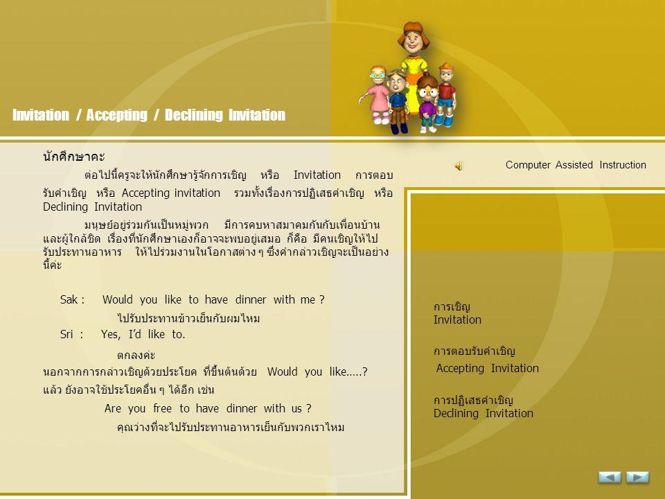 Invitation / Accepting / Declining Invitation นักศึกษาคะ ต่อไปนี้ครูจะให้นักศึกษารู้จักการเชิญ หรือ Invitation การตอบ รับคำเชิญ หรือ Accepting invitation รวมทั้งเรื่องการปฏิเสธคำเชิญ หรือ Declining Invitation มนุษย์อยู่ร่วมกันเป็นหมู่พวก มีการคบหาสมาคมกันกับเพื่อนบ้าน และผู้ใกล้ชิด เรื่องที่นักศึกษาเองก็อาจจะพบอยู่เสมอ ก็คือ มีคนเชิญให้ไป รับประทานอาหาร ให้ไปร่วมงานในโอกาสต่าง ๆ ซึ่งคำกล่าวเชิญจะเป็นอย่าง นี้ค่ะ Sak : Would you like to have dinner with me .