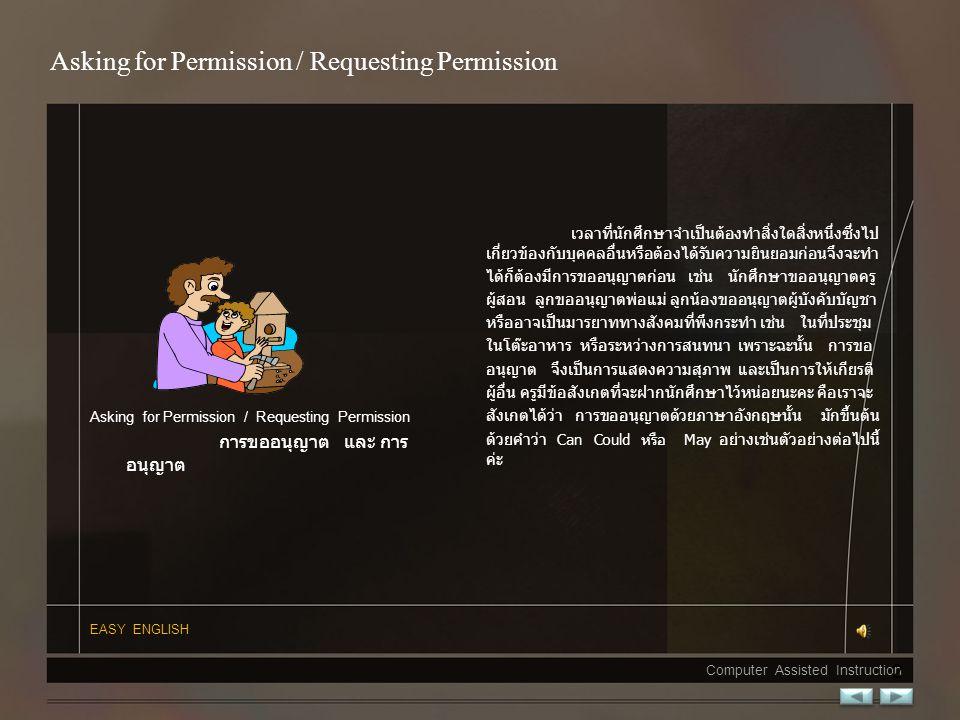 Asking for Permission / Requesting Permission การขออนุญาต และ การ อนุญาต เวลาที่นักศึกษาจำเป็นต้องทำสิ่งใดสิ่งหนึ่งซึ่งไป เกี่ยวข้องกับบุคคลอื่นหรือต้องได้รับความยินยอมก่อนจึงจะทำ ได้ก็ต้องมีการขออนุญาตก่อน เช่น นักศึกษาขออนุญาตครู ผู้สอน ลูกขออนุญาตพ่อแม่ ลูกน้องขออนุญาตผู้บังคับบัญชา หรืออาจเป็นมารยาททางสังคมที่พึงกระทำ เช่น ในที่ประชุม ในโต๊ะอาหาร หรือระหว่างการสนทนาเพราะฉะนั้น การขอ อนุญาต จึงเป็นการแสดงความสุภาพและเป็นการให้เกียรติ ผู้อื่น ครูมีข้อสังเกตที่จะฝากนักศึกษาไว้หน่อยนะคะ คือเราจะ สังเกตได้ว่า การขออนุญาตด้วยภาษาอังกฤษนั้น มักขึ้นต้น ด้วยคำว่า Can Could หรือ May อย่างเช่นตัวอย่างต่อไปนี้ ค่ะ EASY ENGLISH Computer Assisted Instruction 2