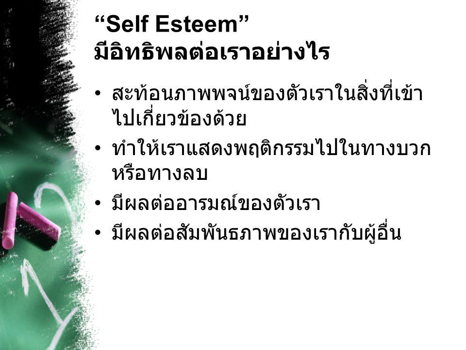 """""""Self Esteem"""" มีอิทธิพลต่อเราอย่างไร สะท้อนภาพพจน์ของตัวเราในสิ่งที่เข้า ไปเกี่ยวข้องด้วย ทำให้เราแสดงพฤติกรรมไปในทางบวก หรือทางลบ มีผลต่ออารมณ์ของตัว"""