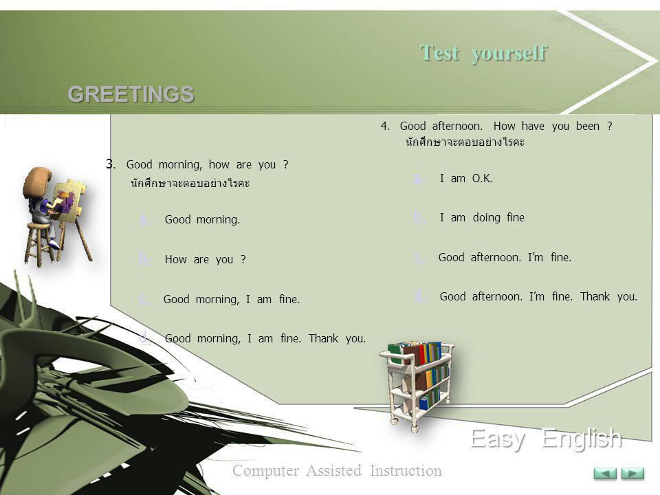 Test yourself Test yourself Easy English Computer Assisted Instruction GREETINGS GREETINGS 1. เมื่อมีเพื่อนพูดว่า Hi! What's up ? นักศึกษาจะตอบอย่างไร