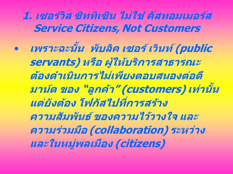 1. เซอร์วิส ซิททิเซิน ไม่ใช่ คัสทอมเมอร์ส Service Citizens, Not Customers เพราะฉะนั้น พับลิค เซอร์ เวินท์ (public servants) หรือ ผู้ให้บริการสาธารณะ ต