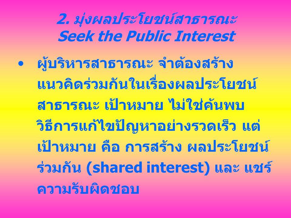 2. มุ่งผลประโยชน์สาธารณะ Seek the Public Interest ผู้บริหารสาธารณะ จำต้องสร้าง แนวคิดร่วมกันในเรื่องผลประโยชน์ สาธารณะ เป้าหมาย ไม่ใช่ค้นพบ วิธีการแก้