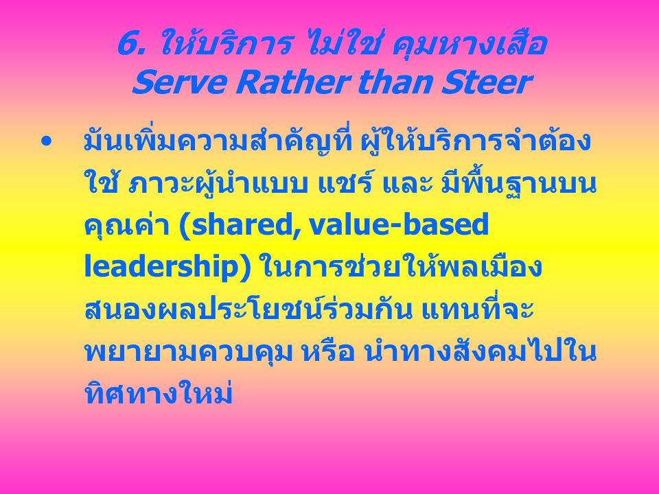 6. ให้บริการ ไม่ใช่ คุมหางเสือ Serve Rather than Steer มันเพิ่มความสำคัญที่ ผู้ให้บริการจำต้อง ใช้ ภาวะผู้นำแบบ แชร์ และ มีพื้นฐานบน คุณค่า (shared, v