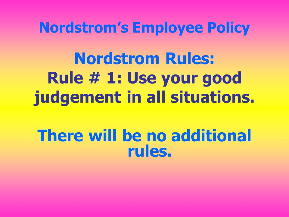 Nordstrom's Employee Policy Nordstrom Rules: Rule # 1: Use your good judgement in all situations.