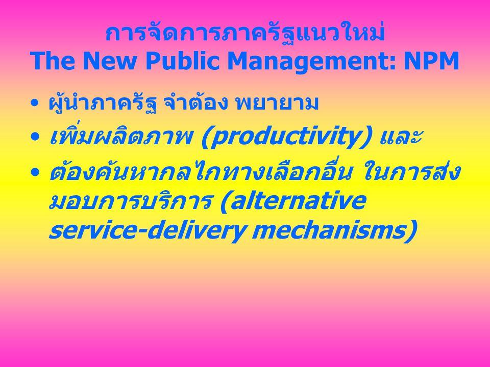 การจัดการภาครัฐแนวใหม่ The New Public Management: NPM ผู้นำภาครัฐ จำต้อง พยายาม เพิ่มผลิตภาพ (productivity) และ ต้องค้นหากลไกทางเลือกอื่น ในการส่ง มอบ