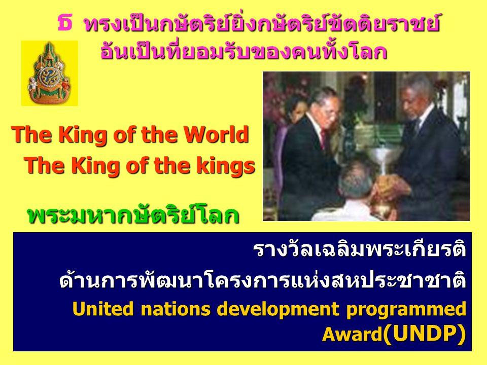 ทรงเป็นกษัตริย์ยิ่งกษัตริย์ขัตติยราชย์ อันเป็นที่ยอมรับของคนทั้งโลก ธ ทรงเป็นกษัตริย์ยิ่งกษัตริย์ขัตติยราชย์ อันเป็นที่ยอมรับของคนทั้งโลก The King of the World The King of the kings The King of the kings พระมหากษัตริย์โลก พระมหากษัตริย์โลก รางวัลเฉลิมพระเกียรติด้านการพัฒนาโครงการแห่งสหประชาชาติ United nations development programmed Award (UNDP)