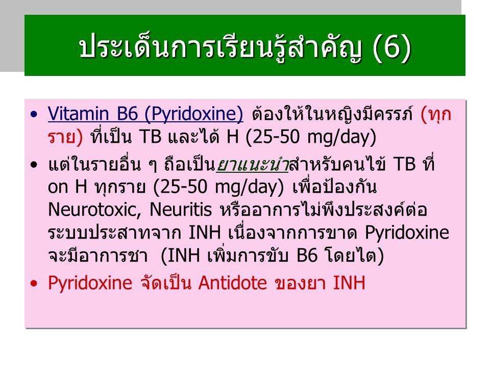 ประเด็นการเรียนรู้สำคัญ (6) Vitamin B6 (Pyridoxine) ต้องให้ในหญิงมีครรภ์ (ทุก ราย) ที่เป็น TB และได้ H (25-50 mg/day) แต่ในรายอื่น ๆ ถือเป็นยาแนะนำสำหรับคนไข้ TB ที่ on H ทุกราย (25-50 mg/day) เพื่อป้องกัน Neurotoxic, Neuritis หรืออาการไม่พึงประสงค์ต่อ ระบบประสาทจาก INH เนื่องจากการขาด Pyridoxine จะมีอาการชา (INH เพิ่มการขับ B6 โดยไต) Pyridoxine จัดเป็น Antidote ของยา INH Vitamin B6 (Pyridoxine) ต้องให้ในหญิงมีครรภ์ (ทุก ราย) ที่เป็น TB และได้ H (25-50 mg/day) แต่ในรายอื่น ๆ ถือเป็นยาแนะนำสำหรับคนไข้ TB ที่ on H ทุกราย (25-50 mg/day) เพื่อป้องกัน Neurotoxic, Neuritis หรืออาการไม่พึงประสงค์ต่อ ระบบประสาทจาก INH เนื่องจากการขาด Pyridoxine จะมีอาการชา (INH เพิ่มการขับ B6 โดยไต) Pyridoxine จัดเป็น Antidote ของยา INH