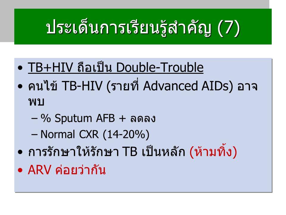 ประเด็นการเรียนรู้สำคัญ (7) TB+HIV ถือเป็น Double-Trouble คนไข้ TB-HIV (รายที่ Advanced AIDs) อาจ พบ –% Sputum AFB + ลดลง –Normal CXR (14-20%) การรักษาให้รักษา TB เป็นหลัก (ห้ามทิ้ง) ARV ค่อยว่ากัน TB+HIV ถือเป็น Double-Trouble คนไข้ TB-HIV (รายที่ Advanced AIDs) อาจ พบ –% Sputum AFB + ลดลง –Normal CXR (14-20%) การรักษาให้รักษา TB เป็นหลัก (ห้ามทิ้ง) ARV ค่อยว่ากัน