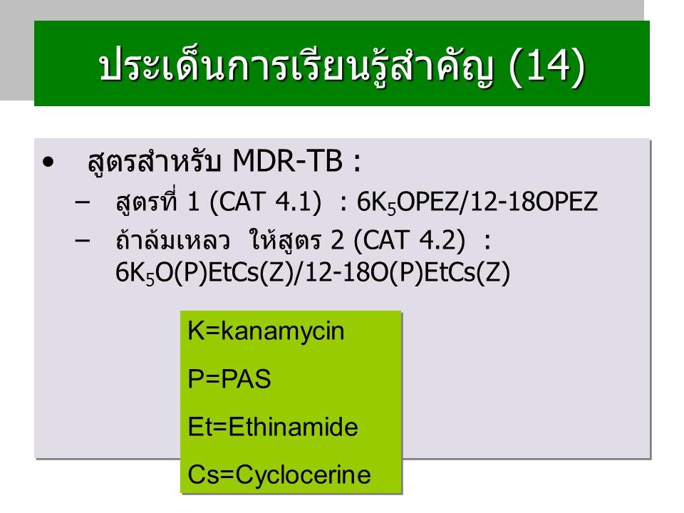 ประเด็นการเรียนรู้สำคัญ (14) สูตรสำหรับ MDR-TB : –สูตรที่ 1 (CAT 4.1) : 6K 5 OPEZ/12-18OPEZ –ถ้าล้มเหลว ให้สูตร 2 (CAT 4.2) : 6K 5 O(P)EtCs(Z)/12-18O(P)EtCs(Z) สูตรสำหรับ MDR-TB : –สูตรที่ 1 (CAT 4.1) : 6K 5 OPEZ/12-18OPEZ –ถ้าล้มเหลว ให้สูตร 2 (CAT 4.2) : 6K 5 O(P)EtCs(Z)/12-18O(P)EtCs(Z) K=kanamycin P=PAS Et=Ethinamide Cs=Cyclocerine K=kanamycin P=PAS Et=Ethinamide Cs=Cyclocerine