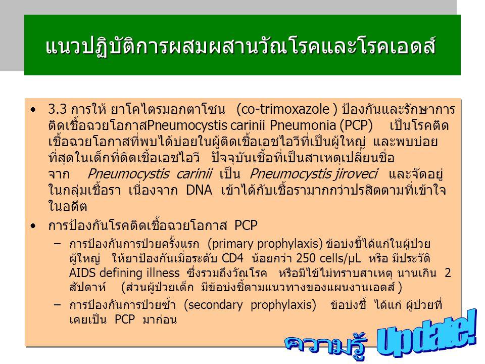 แนวปฏิบัติการผสมผสานวัณโรคและโรคเอดส์ แนวปฏิบัติการผสมผสานวัณโรคและโรคเอดส์ 3.3 การให้ ยาโคไตรมอกตาโซน (co-trimoxazole ) ป้องกันและรักษาการ ติดเชื้อฉวยโอกาสPneumocystis carinii Pneumonia (PCP) เป็นโรคติด เชื้อฉวยโอกาสที่พบได้บ่อยในผู้ติดเชื้อเอชไอวีที่เป็นผู้ใหญ่ และพบบ่อย ที่สุดในเด็กที่ติดเชื้อเอชไอวี ปัจจุบันเชื้อที่เป็นสาเหตุเปลี่ยนชื่อ จาก Pneumocystis carinii เป็น Pneumocystis jiroveci และจัดอยู่ ในกลุ่มเชื้อรา เนื่องจาก DNA เข้าได้กับเชื้อรามากกว่าปรสิตตามที่เข้าใจ ในอดีต การป้องกันโรคติดเชื้อฉวยโอกาส PCP –การป้องกันการป่วยครั้งแรก (primary prophylaxis) ข้อบ่งชี้ได้แก่ในผู้ป่วย ผู้ใหญ่ ให้ยาป้องกันเมื่อระดับ CD4 น้อยกว่า 250 cells/µL หรือ มีประวัติ AIDS defining illness ซึ่งรวมถึงวัณโรค หรือมีไข้ไม่ทราบสาเหตุ นานเกิน 2 สัปดาห์ (ส่วนผู้ป่วยเด็ก มีข้อบ่งชี้ตามแนวทางของแผนงานเอดส์ ) –การป้องกันการป่วยซ้ำ (secondary prophylaxis) ข้อบ่งชี้ ได้แก่ ผู้ป่วยที่ เคยเป็น PCP มาก่อน 3.3 การให้ ยาโคไตรมอกตาโซน (co-trimoxazole ) ป้องกันและรักษาการ ติดเชื้อฉวยโอกาสPneumocystis carinii Pneumonia (PCP) เป็นโรคติด เชื้อฉวยโอกาสที่พบได้บ่อยในผู้ติดเชื้อเอชไอวีที่เป็นผู้ใหญ่ และพบบ่อย ที่สุดในเด็กที่ติดเชื้อเอชไอวี ปัจจุบันเชื้อที่เป็นสาเหตุเปลี่ยนชื่อ จาก Pneumocystis carinii เป็น Pneumocystis jiroveci และจัดอยู่ ในกลุ่มเชื้อรา เนื่องจาก DNA เข้าได้กับเชื้อรามากกว่าปรสิตตามที่เข้าใจ ในอดีต การป้องกันโรคติดเชื้อฉวยโอกาส PCP –การป้องกันการป่วยครั้งแรก (primary prophylaxis) ข้อบ่งชี้ได้แก่ในผู้ป่วย ผู้ใหญ่ ให้ยาป้องกันเมื่อระดับ CD4 น้อยกว่า 250 cells/µL หรือ มีประวัติ AIDS defining illness ซึ่งรวมถึงวัณโรค หรือมีไข้ไม่ทราบสาเหตุ นานเกิน 2 สัปดาห์ (ส่วนผู้ป่วยเด็ก มีข้อบ่งชี้ตามแนวทางของแผนงานเอดส์ ) –การป้องกันการป่วยซ้ำ (secondary prophylaxis) ข้อบ่งชี้ ได้แก่ ผู้ป่วยที่ เคยเป็น PCP มาก่อน