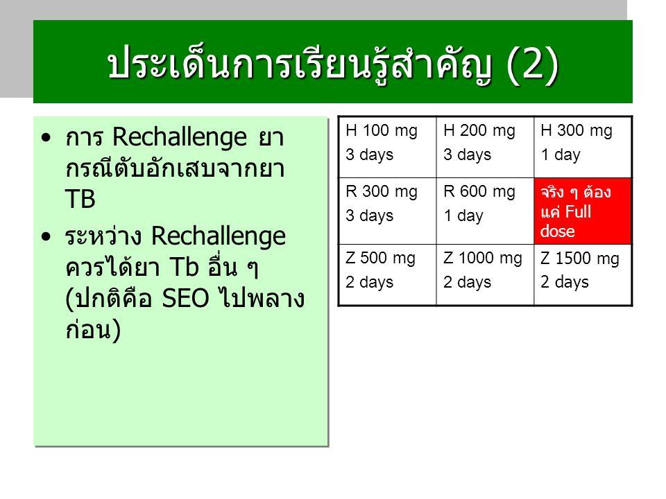 ประเด็นการเรียนรู้สำคัญ (2) การ Rechallenge ยา กรณีตับอักเสบจากยา TB ระหว่าง Rechallenge ควรได้ยา Tb อื่น ๆ (ปกติคือ SEO ไปพลาง ก่อน) การ Rechallenge ยา กรณีตับอักเสบจากยา TB ระหว่าง Rechallenge ควรได้ยา Tb อื่น ๆ (ปกติคือ SEO ไปพลาง ก่อน) H 100 mg 3 days H 200 mg 3 days H 300 mg 1 day R 300 mg 3 days R 600 mg 1 day จริง ๆ ต้อง แค่ Full dose Z 500 mg 2 days Z 1000 mg 2 days Z 1500 mg 2 days