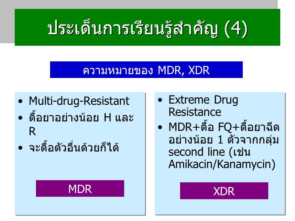 ประเด็นการเรียนรู้สำคัญ (4) Multi-drug-Resistant ดื้อยาอย่างน้อย H และ R จะดื้อตัวอื่นด้วยก็ได้ Multi-drug-Resistant ดื้อยาอย่างน้อย H และ R จะดื้อตัวอื่นด้วยก็ได้ Extreme Drug Resistance MDR+ดื้อ FQ+ดื้อยาฉีด อย่างน้อย 1 ตัวจากกลุ่ม second line (เช่น Amikacin/Kanamycin) Extreme Drug Resistance MDR+ดื้อ FQ+ดื้อยาฉีด อย่างน้อย 1 ตัวจากกลุ่ม second line (เช่น Amikacin/Kanamycin) ความหมายของ MDR, XDR MDR XDR