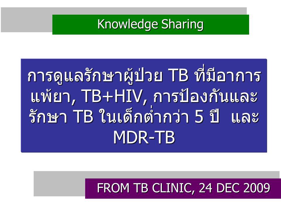 การดูแลรักษาผู้ป่วย TB ที่มีอาการ แพ้ยา, TB+HIV, การป้องกันและ รักษา TB ในเด็กต่ำกว่า 5 ปี และ MDR-TB FROM TB CLINIC, 24 DEC 2009 Knowledge Sharing