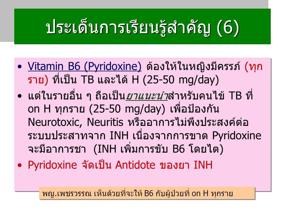 ประเด็นการเรียนรู้สำคัญ (6) Vitamin B6 (Pyridoxine) ต้องให้ในหญิงมีครรภ์ (ทุก ราย) ที่เป็น TB และได้ H (25-50 mg/day) แต่ในรายอื่น ๆ ถือเป็นยาแนะนำสำหรับคนไข้ TB ที่ on H ทุกราย (25-50 mg/day) เพื่อป้องกัน Neurotoxic, Neuritis หรืออาการไม่พึงประสงค์ต่อ ระบบประสาทจาก INH เนื่องจากการขาด Pyridoxine จะมีอาการชา (INH เพิ่มการขับ B6 โดยไต) Pyridoxine จัดเป็น Antidote ของยา INH Vitamin B6 (Pyridoxine) ต้องให้ในหญิงมีครรภ์ (ทุก ราย) ที่เป็น TB และได้ H (25-50 mg/day) แต่ในรายอื่น ๆ ถือเป็นยาแนะนำสำหรับคนไข้ TB ที่ on H ทุกราย (25-50 mg/day) เพื่อป้องกัน Neurotoxic, Neuritis หรืออาการไม่พึงประสงค์ต่อ ระบบประสาทจาก INH เนื่องจากการขาด Pyridoxine จะมีอาการชา (INH เพิ่มการขับ B6 โดยไต) Pyridoxine จัดเป็น Antidote ของยา INH พญ.เพชรวรรณ เห็นด้วยที่จะให้ B6 กับผู้ป่วยที่ on H ทุกราย