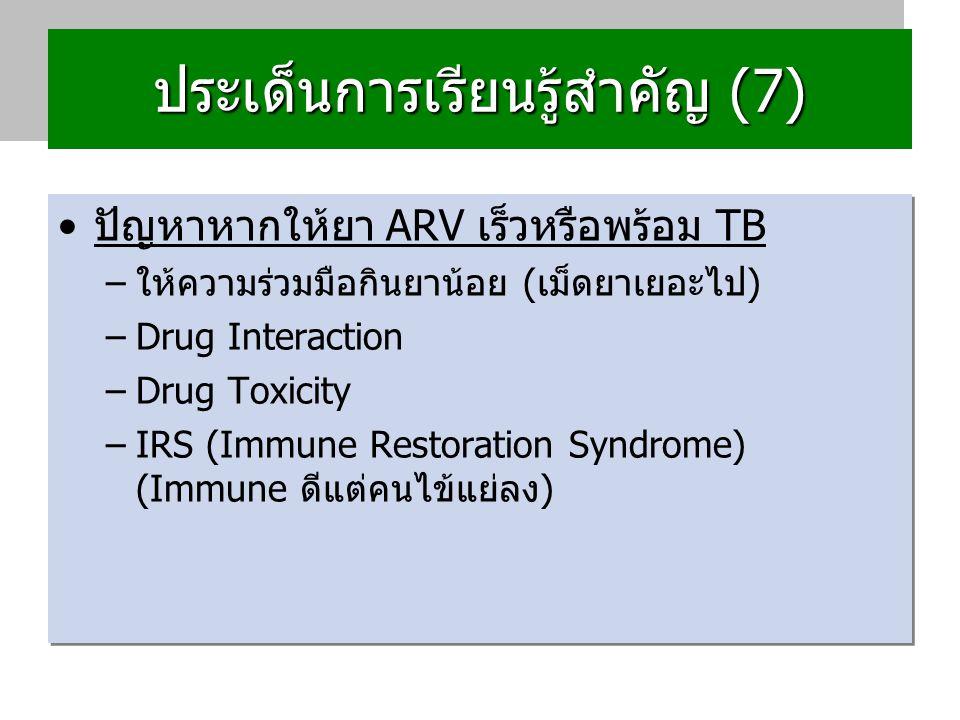 ประเด็นการเรียนรู้สำคัญ (7) ปกติปกติเริ่ม ARV หลัง Tx TB 4-8 wks แล้ว –CD4 ≤ 250 เริ่มภายใน 2 wks-2 เดือนหลัง TxTB –CD4ต่ำมาก (เช่น <50) เริ่มภายใน 2 wks –CD4 สูง (>250) เริ่มรักษา TB, F/U CD4 q 3 - 6 months start ART If CD4 ≤ 250 –แนะนำยา ARV สูตร 2 คือ d4T+3TC+EFV (ถ้ามี รายการยา TB ร่วมด้วย) เพื่อป้องกัน Drug Interaction ปกติปกติเริ่ม ARV หลัง Tx TB 4-8 wks แล้ว –CD4 ≤ 250 เริ่มภายใน 2 wks-2 เดือนหลัง TxTB –CD4ต่ำมาก (เช่น <50) เริ่มภายใน 2 wks –CD4 สูง (>250) เริ่มรักษา TB, F/U CD4 q 3 - 6 months start ART If CD4 ≤ 250 –แนะนำยา ARV สูตร 2 คือ d4T+3TC+EFV (ถ้ามี รายการยา TB ร่วมด้วย) เพื่อป้องกัน Drug Interaction