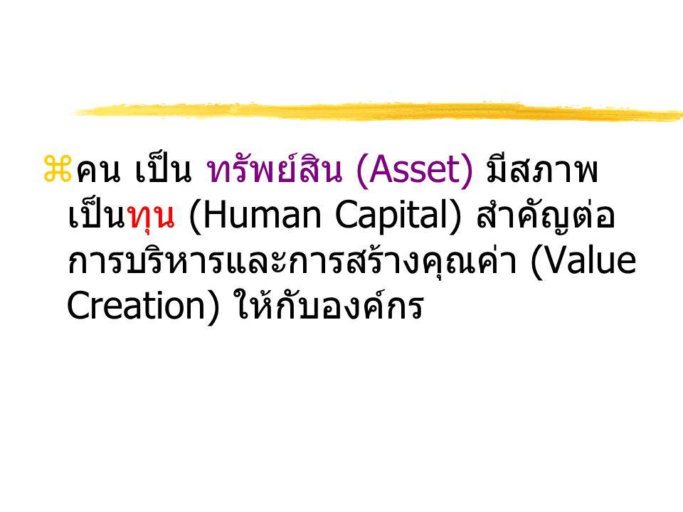 zคน เป็น ทรัพย์สิน (Asset) มีสภาพ เป็นทุน (Human Capital) สำคัญต่อ การบริหารและการสร้างคุณค่า (Value Creation) ให้กับองค์กร