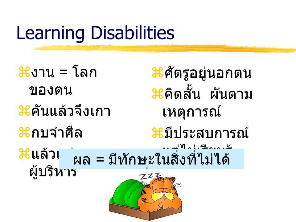Learning Disabilities  งาน = โลก ของตน  คันแล้วจึงเกา  กบจำศีล  แล้วแต่ ผู้บริหาร  ศัตรูอยู่นอกตน  คิดสั้น ผันตาม เหตุการณ์  มีประสบการณ์ แต่ไม