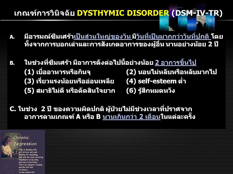เกณฑ์วินิจฉัย F32 Depressive episode (ICD-10) อาการหลักอาการร่วมอาการทางกาย 1.มีอารมณ์เศร้า 2.ความสนุกสนาน เพลิดเพลินหรือ ความสนใจใน กิจกรรมลดลง 3.อ่อนเปลี้ยเพลีย แรง มีกิจกรรม น้อยลง 1.สมาธิลดลง 2.ความมั่นใจและ ความภาคภูมิใจใน ตนเองลดลง 3.รู้สึกผิดและไร้ค่า 4.มองอนาคตในทาง ลบ 5.คิดฆ่าตัวตายหรือ ทำร้ายตนเองหรือ ฆ่าตนเอง 6.มีความผิดปกติใน การนอนหลับ 7.เบื่ออาหาร 1.เบื่อหน่าย ไม่สนุกสนาน ในกิจกรรมที่เคยเป็น 2.ไร้อารมณ์ต่อสิ่งรอบข้างที่ เคยทำให้เพลิดเพลินใจ 3.ตื่นเช้ากว่าปกติ ≥ 2 ชม.